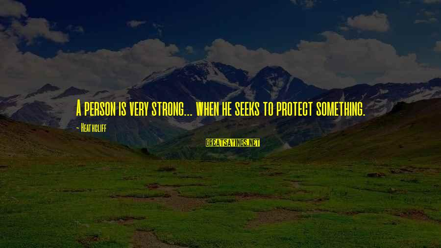 Heathcliff's Sayings By Heathcliff: A person is very strong... when he seeks to protect something.