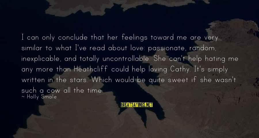 Heathcliff's Sayings By Holly Smale: I can only conclude that her feelings toward me are very similar to what I've