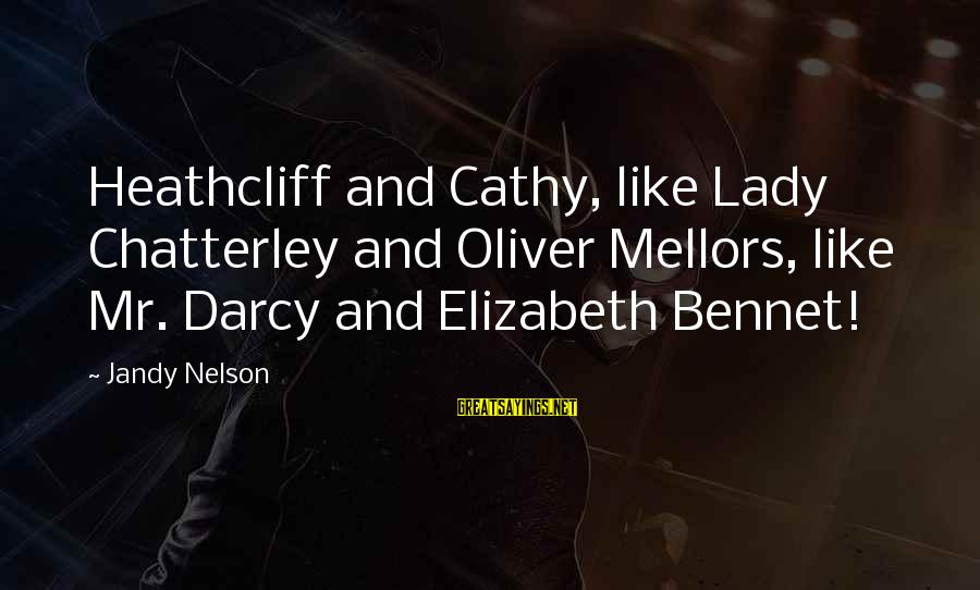 Heathcliff's Sayings By Jandy Nelson: Heathcliff and Cathy, like Lady Chatterley and Oliver Mellors, like Mr. Darcy and Elizabeth Bennet!