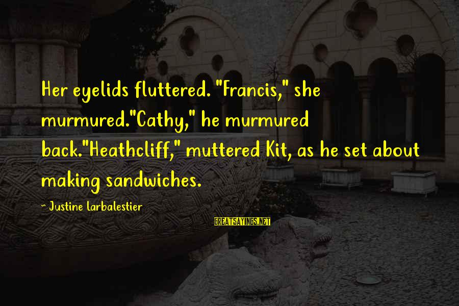 """Heathcliff's Sayings By Justine Larbalestier: Her eyelids fluttered. """"Francis,"""" she murmured.""""Cathy,"""" he murmured back.""""Heathcliff,"""" muttered Kit, as he set about"""