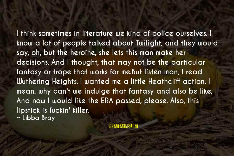 Heathcliff's Sayings By Libba Bray: I think sometimes in literature we kind of police ourselves. I know a lot of