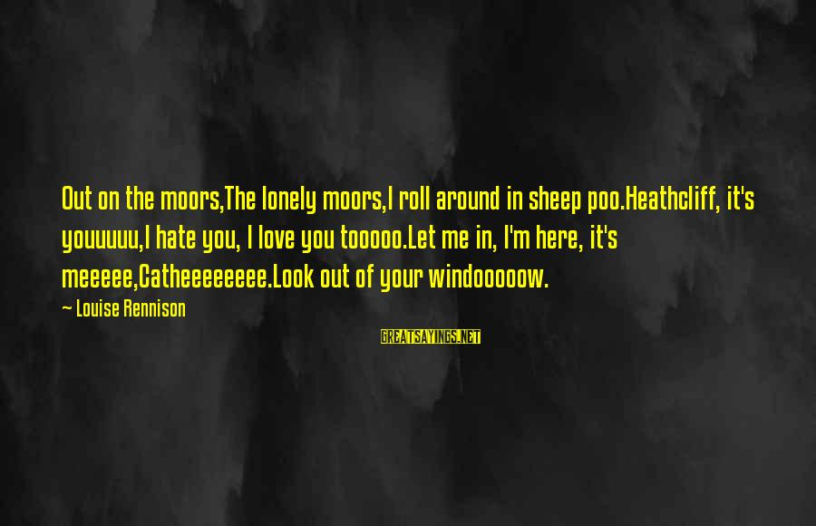 Heathcliff's Sayings By Louise Rennison: Out on the moors,The lonely moors,I roll around in sheep poo.Heathcliff, it's youuuuu,I hate you,