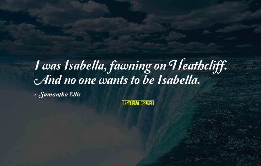 Heathcliff's Sayings By Samantha Ellis: I was Isabella, fawning on Heathcliff. And no one wants to be Isabella.