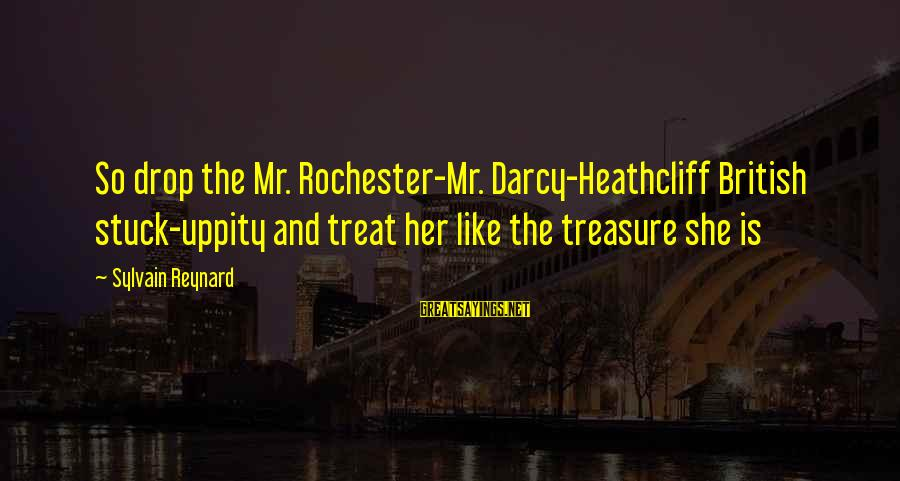 Heathcliff's Sayings By Sylvain Reynard: So drop the Mr. Rochester-Mr. Darcy-Heathcliff British stuck-uppity and treat her like the treasure she