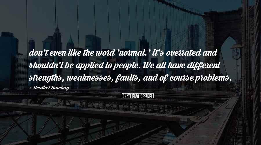 Heather Bowhay Sayings: don't even like the word 'normal.' It's overrated and shouldn't be applied to people. We