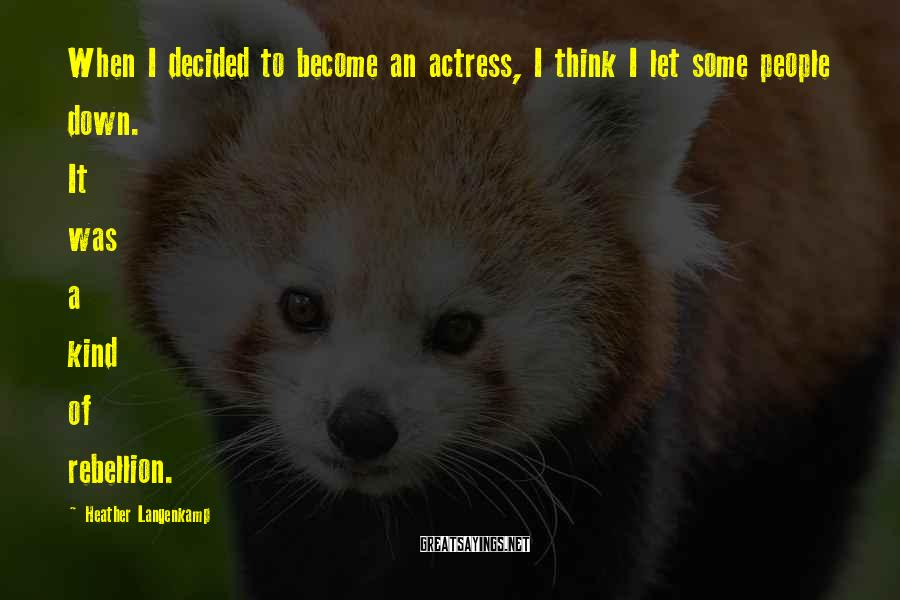 Heather Langenkamp Sayings: When I decided to become an actress, I think I let some people down. It