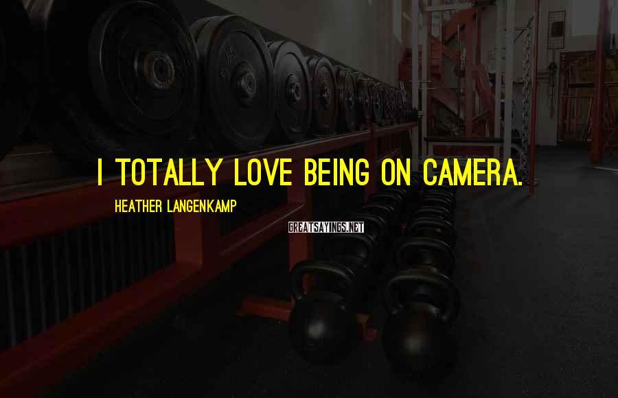 Heather Langenkamp Sayings: I totally love being on camera.