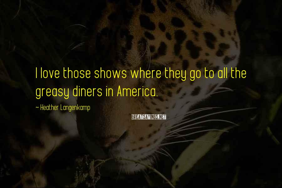 Heather Langenkamp Sayings: I love those shows where they go to all the greasy diners in America.