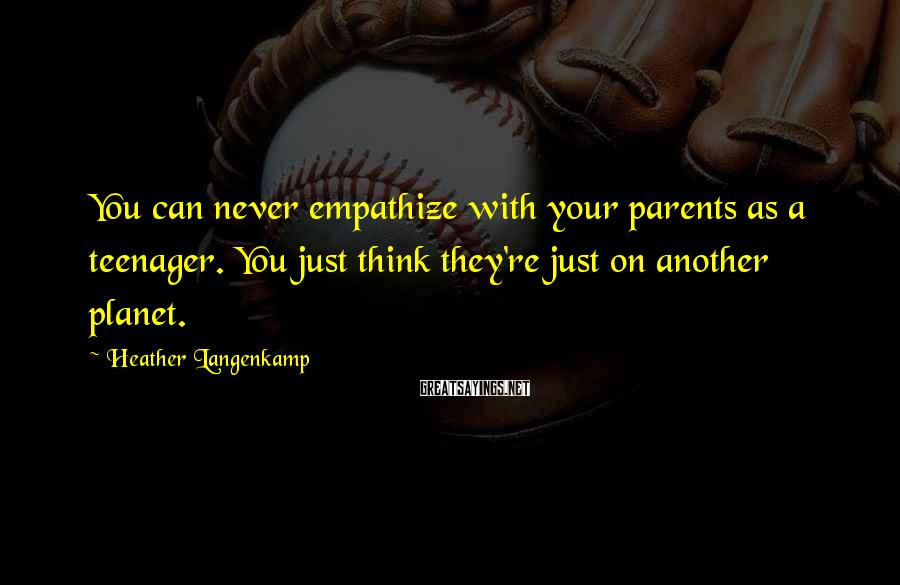 Heather Langenkamp Sayings: You can never empathize with your parents as a teenager. You just think they're just