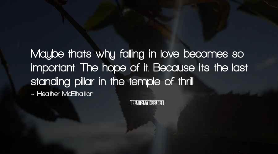 Heather McElhatton Sayings: Maybe that's why falling in love becomes so important. The hope of it. Because it's
