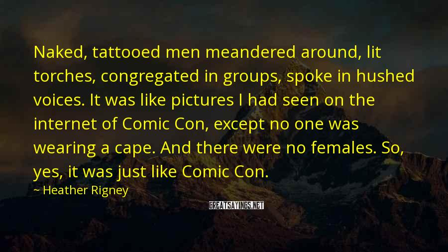 Heather Rigney Sayings: Naked, tattooed men meandered around, lit torches, congregated in groups, spoke in hushed voices. It