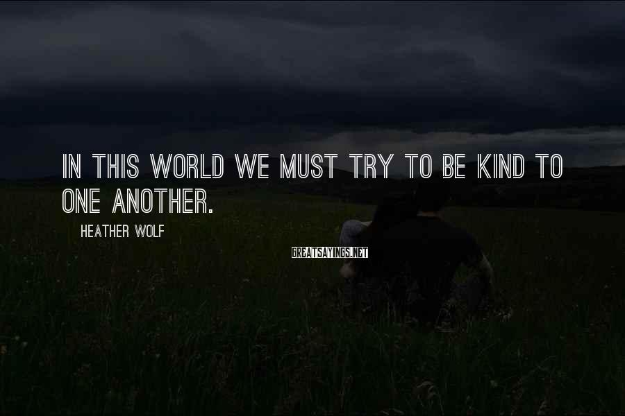 Heather Wolf Sayings: In this world we must try to be kind to one another.