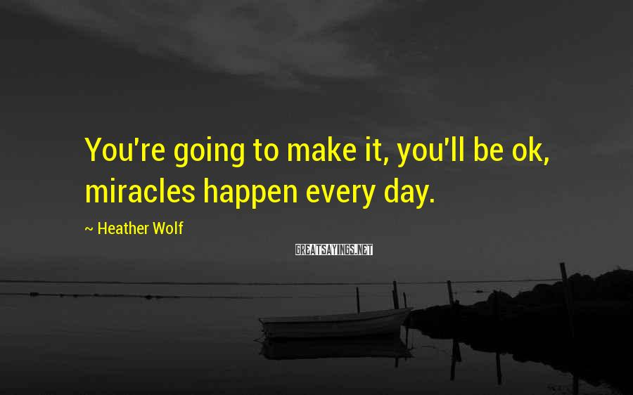 Heather Wolf Sayings: You're going to make it, you'll be ok, miracles happen every day.