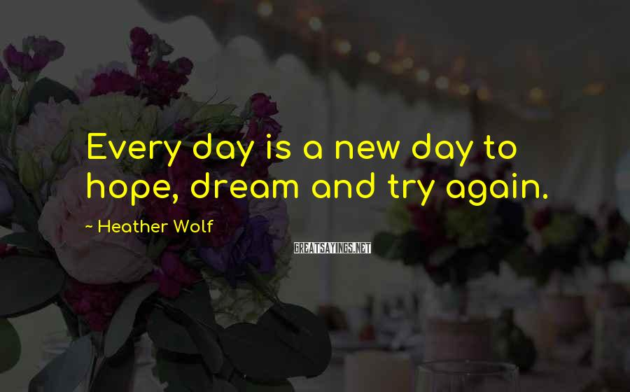 Heather Wolf Sayings: Every day is a new day to hope, dream and try again.