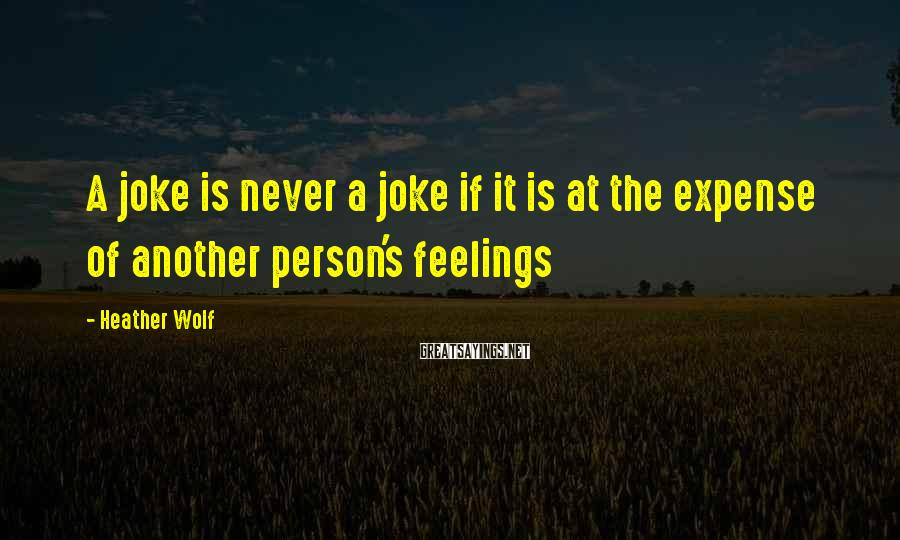 Heather Wolf Sayings: A joke is never a joke if it is at the expense of another person's