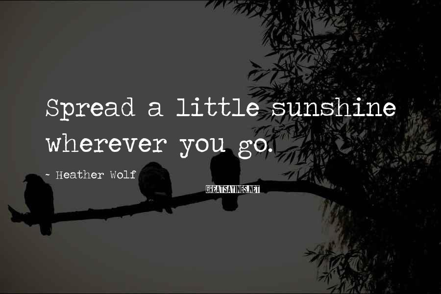 Heather Wolf Sayings: Spread a little sunshine wherever you go.