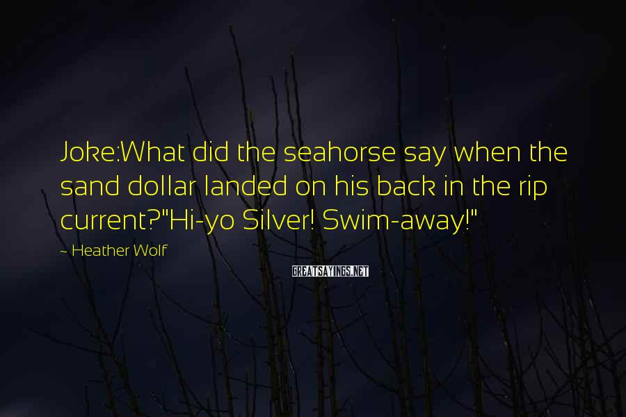 Heather Wolf Sayings: Joke:What did the seahorse say when the sand dollar landed on his back in the