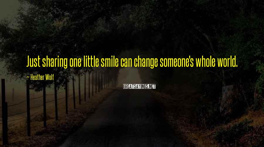 Heather Wolf Sayings: Just sharing one little smile can change someone's whole world.
