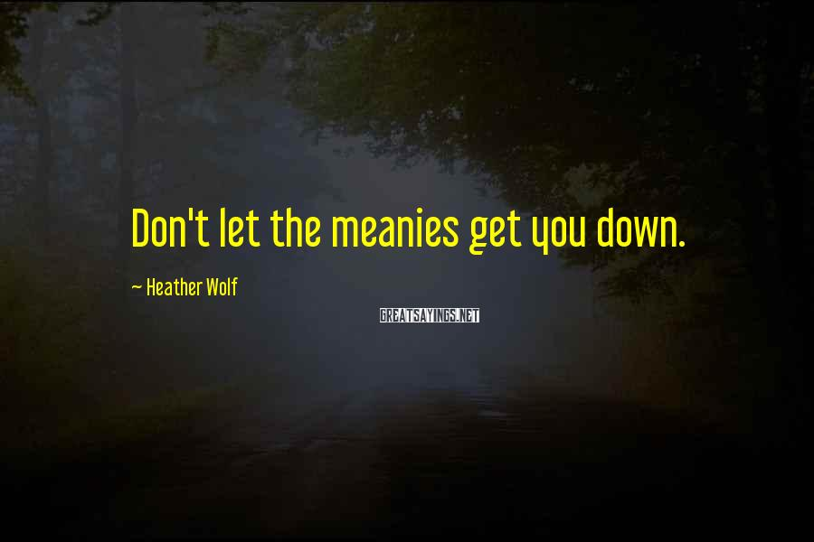 Heather Wolf Sayings: Don't let the meanies get you down.