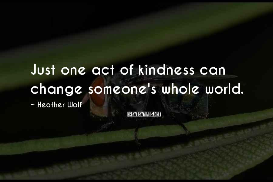 Heather Wolf Sayings: Just one act of kindness can change someone's whole world.