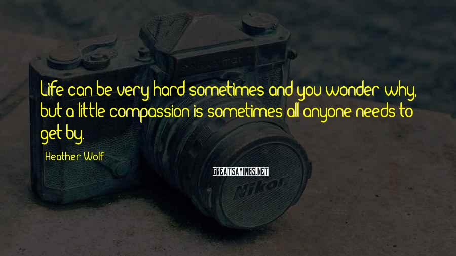 Heather Wolf Sayings: Life can be very hard sometimes and you wonder why, but a little compassion is