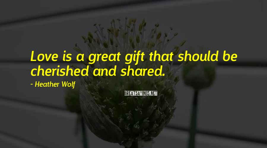 Heather Wolf Sayings: Love is a great gift that should be cherished and shared.
