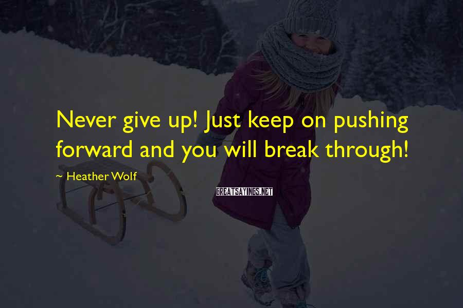 Heather Wolf Sayings: Never give up! Just keep on pushing forward and you will break through!