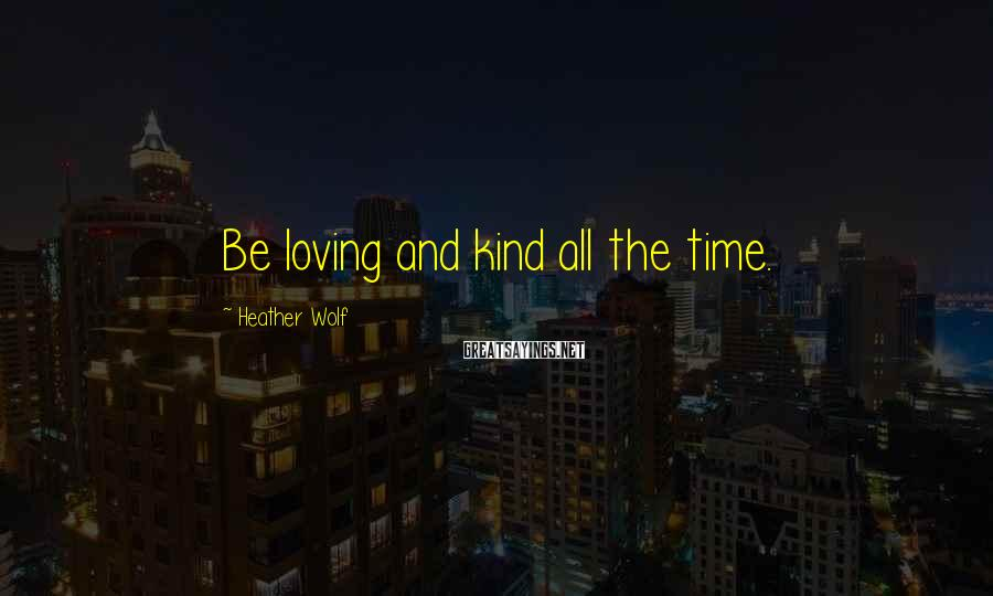 Heather Wolf Sayings: Be loving and kind all the time.
