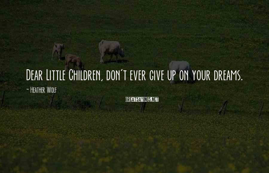 Heather Wolf Sayings: Dear Little Children, don't ever give up on your dreams.