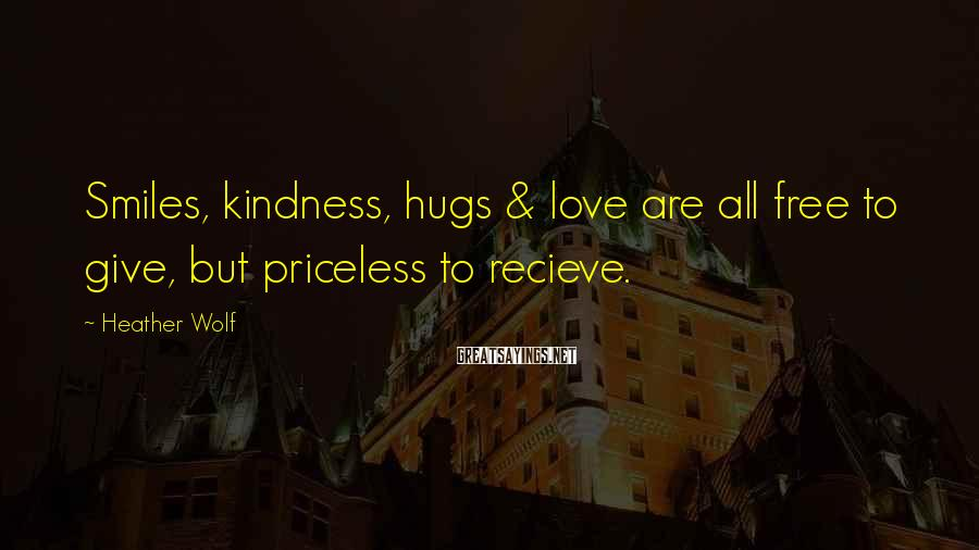 Heather Wolf Sayings: Smiles, kindness, hugs & love are all free to give, but priceless to recieve.