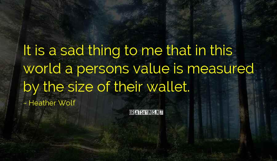 Heather Wolf Sayings: It is a sad thing to me that in this world a persons value is