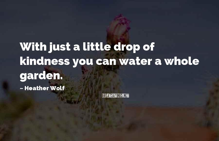 Heather Wolf Sayings: With just a little drop of kindness you can water a whole garden.
