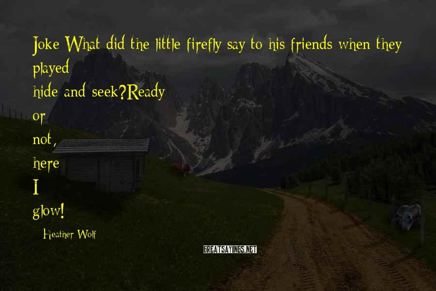Heather Wolf Sayings: Joke:What did the little firefly say to his friends when they played hide-and-seek?Ready or not,