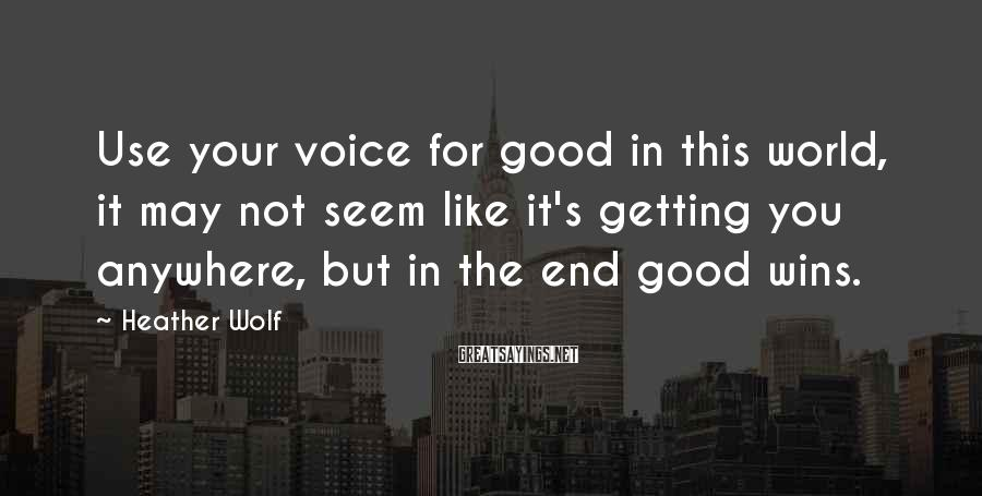 Heather Wolf Sayings: Use your voice for good in this world, it may not seem like it's getting
