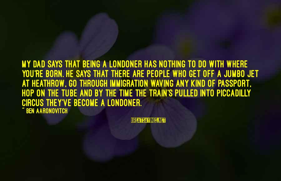 Heathrow's Sayings By Ben Aaronovitch: My Dad says that being a Londoner has nothing to do with where you're born.