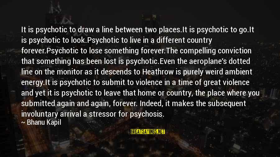 Heathrow's Sayings By Bhanu Kapil: It is psychotic to draw a line between two places.It is psychotic to go.It is