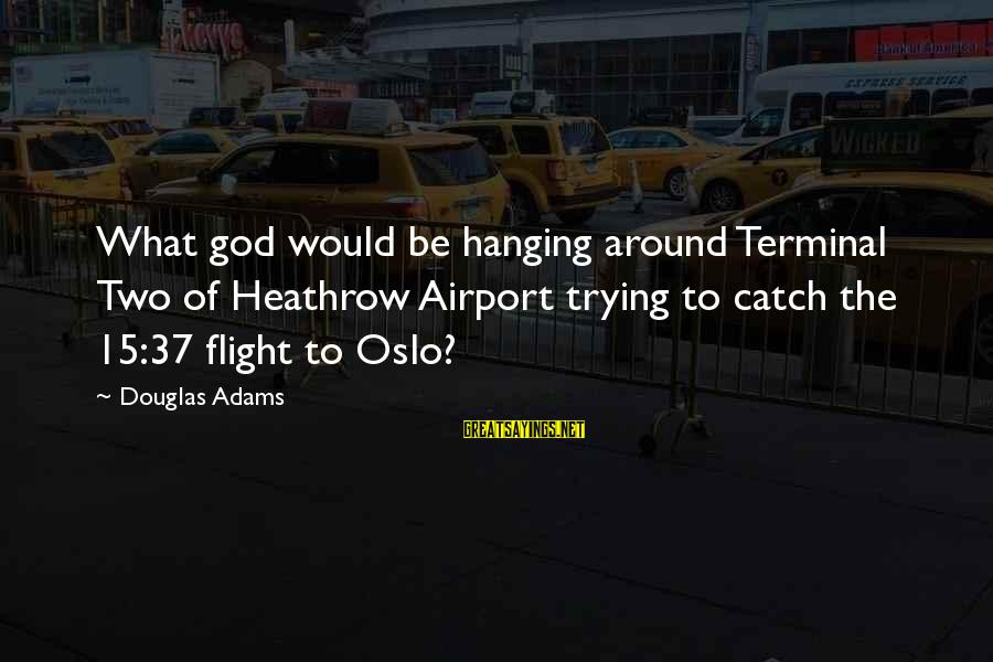 Heathrow's Sayings By Douglas Adams: What god would be hanging around Terminal Two of Heathrow Airport trying to catch the