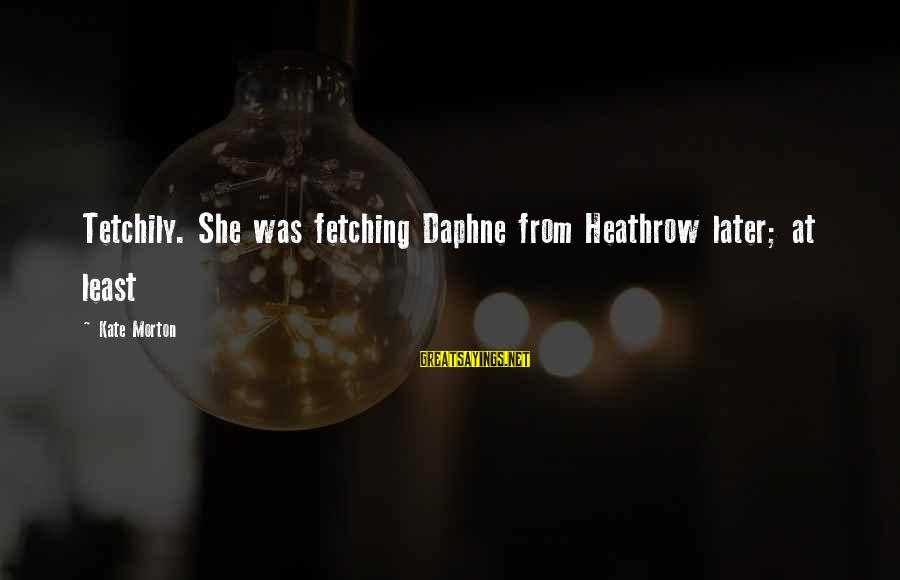 Heathrow's Sayings By Kate Morton: Tetchily. She was fetching Daphne from Heathrow later; at least