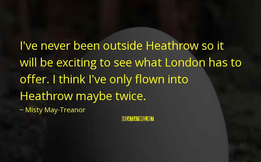 Heathrow's Sayings By Misty May-Treanor: I've never been outside Heathrow so it will be exciting to see what London has