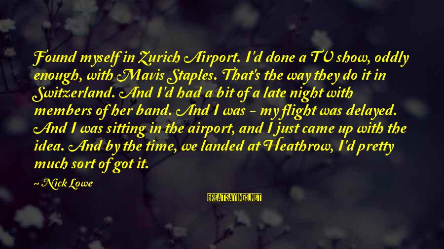 Heathrow's Sayings By Nick Lowe: Found myself in Zurich Airport. I'd done a TV show, oddly enough, with Mavis Staples.
