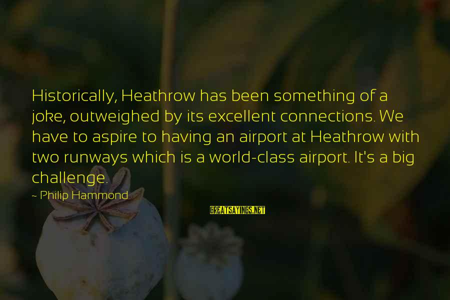 Heathrow's Sayings By Philip Hammond: Historically, Heathrow has been something of a joke, outweighed by its excellent connections. We have
