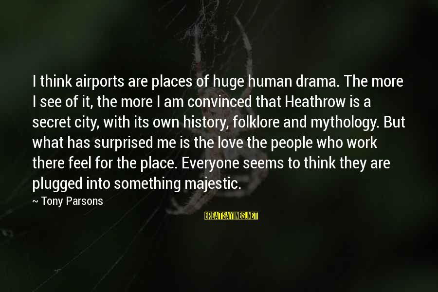 Heathrow's Sayings By Tony Parsons: I think airports are places of huge human drama. The more I see of it,