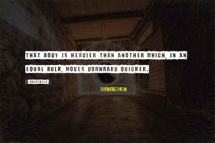 Heavier Than Sayings By Aristotle.: That body is heavier than another which, in an equal bulk, moves downward quicker.