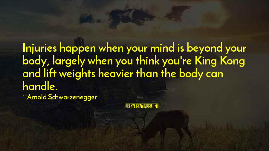 Heavier Than Sayings By Arnold Schwarzenegger: Injuries happen when your mind is beyond your body, largely when you think you're King