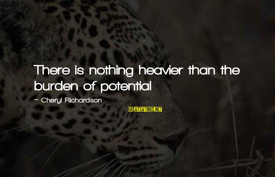 Heavier Than Sayings By Cheryl Richardson: There is nothing heavier than the burden of potential