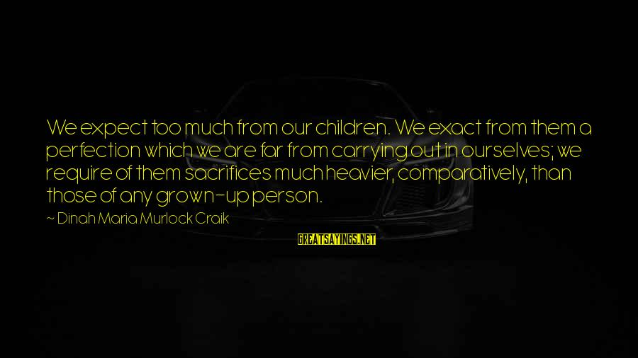 Heavier Than Sayings By Dinah Maria Murlock Craik: We expect too much from our children. We exact from them a perfection which we