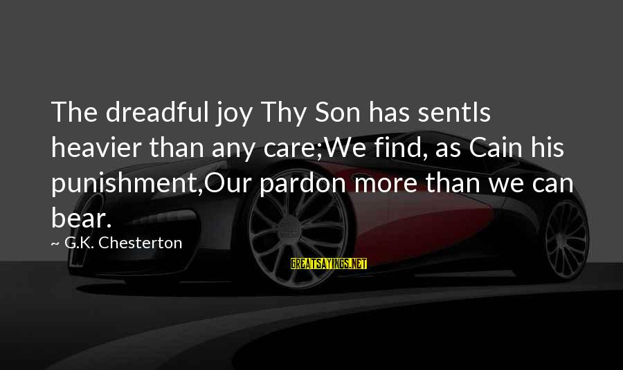 Heavier Than Sayings By G.K. Chesterton: The dreadful joy Thy Son has sentIs heavier than any care;We find, as Cain his