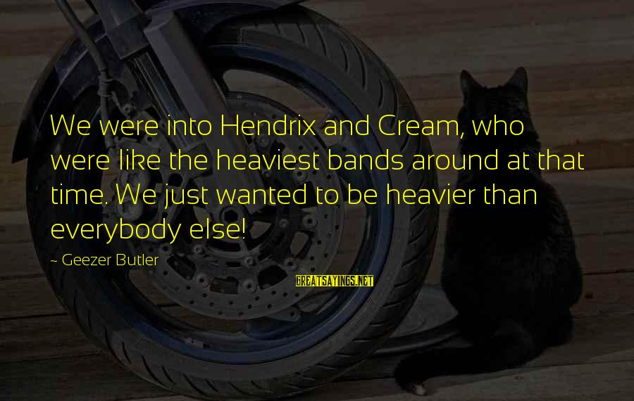 Heavier Than Sayings By Geezer Butler: We were into Hendrix and Cream, who were like the heaviest bands around at that