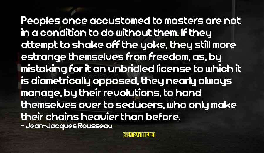 Heavier Than Sayings By Jean-Jacques Rousseau: Peoples once accustomed to masters are not in a condition to do without them. If