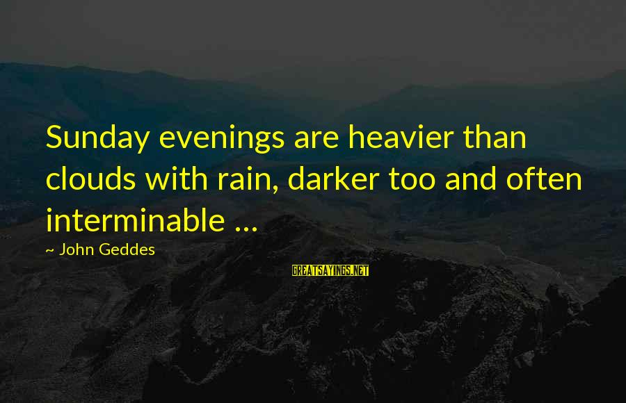 Heavier Than Sayings By John Geddes: Sunday evenings are heavier than clouds with rain, darker too and often interminable ...